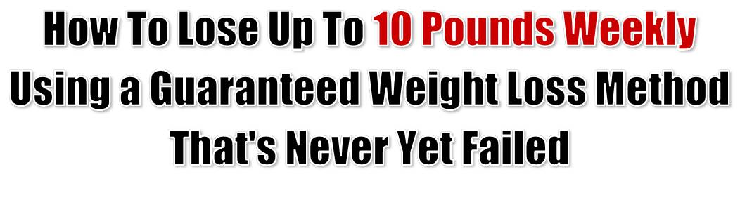 How to Lose Up to 10 Pounds Weekly Using a Guaranteed Fat Loss Method That's Never Yet Failed.