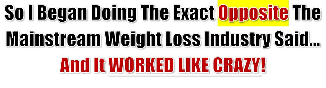 So I Began Doing The Exact Opposite The Mainstream Weight Loss Industry Said... And It Worked Like Crazy!